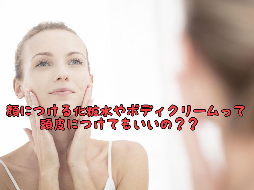 【疑問】顔に毎日につけてる化粧水って頭皮につけても大丈夫なの?
