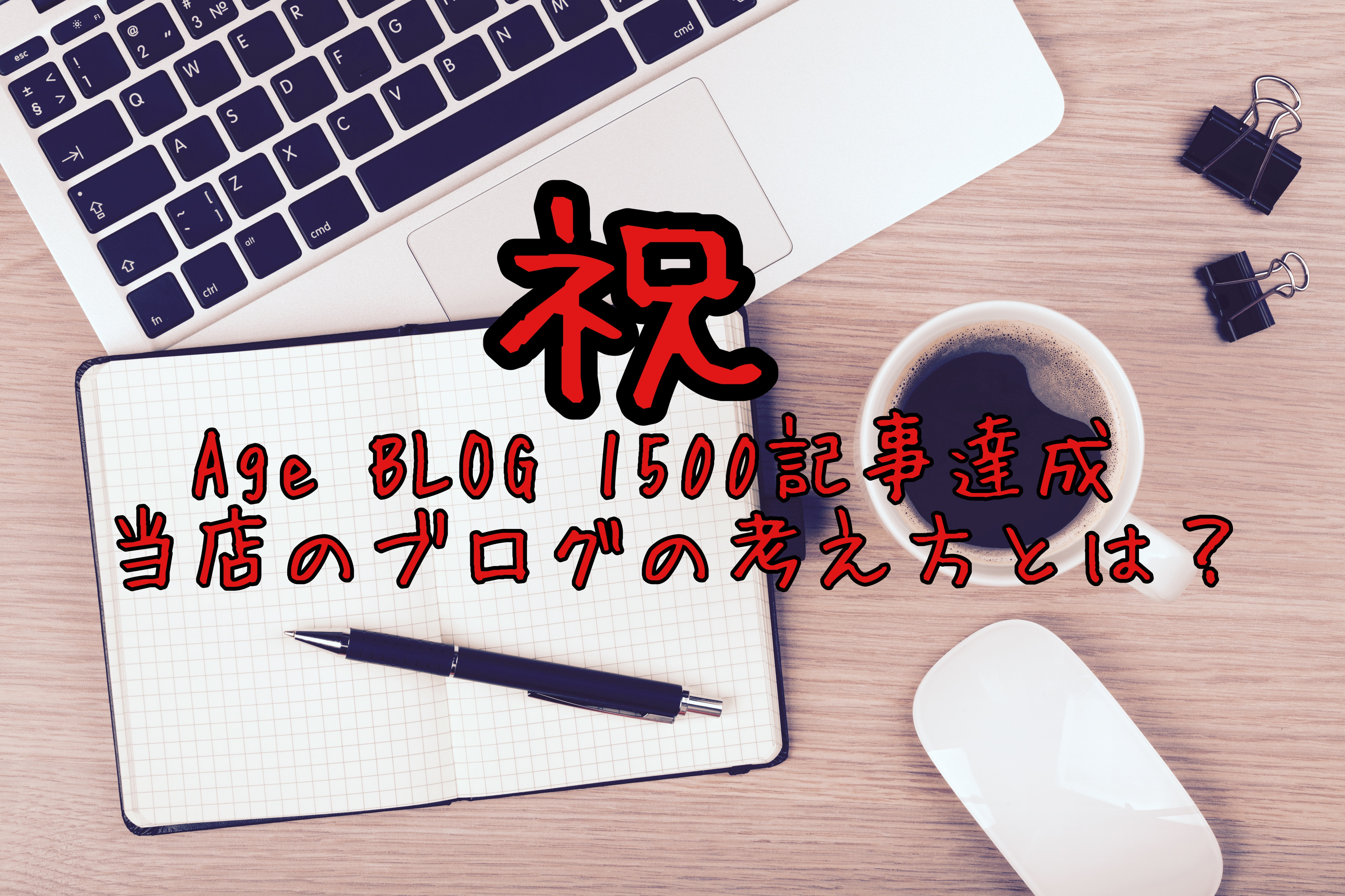 【日々継続】Ageブログ1500記事達成を迎え思う事と当店のブログに対する考え方とは