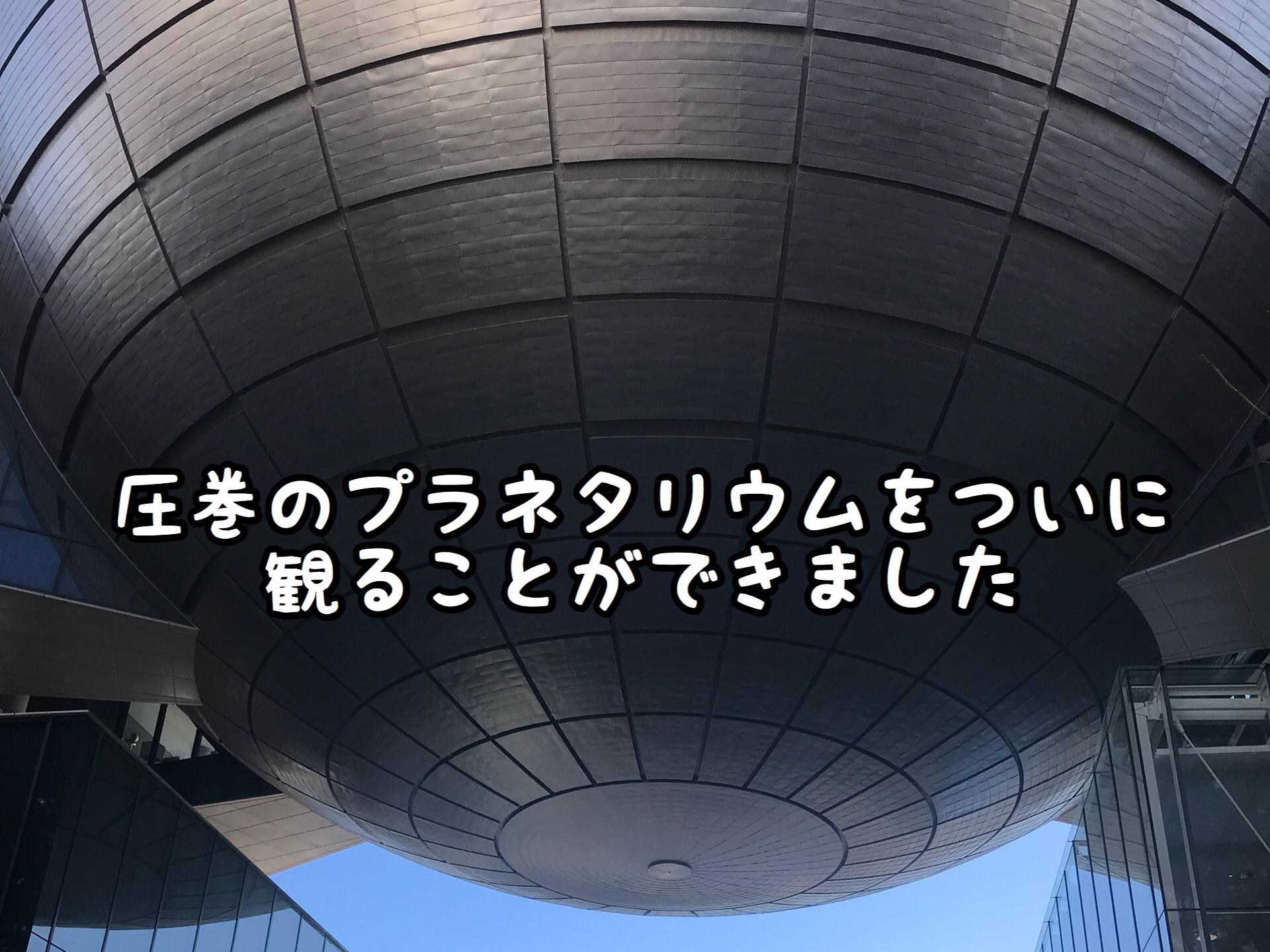 【リベンジ】ついに!世界最大級のプラネタリウムを見ることができました!