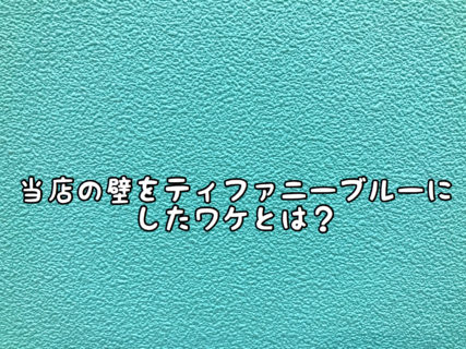 【内装】当店の壁紙を「ティファニーブルー」をチョイスしたワケとは?