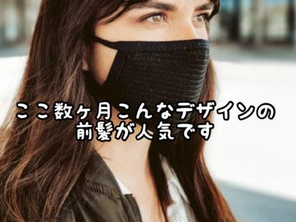 【イメチェン】マスクを使う機会が多い今、こんな形の前髪はいかがでしょうか?