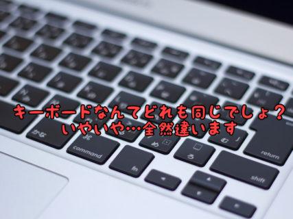 【こだわり】こんなに奥が深いキーボード…購入前に実際触ってみることをオススメします