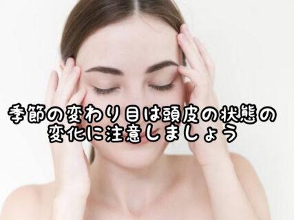 【メンテナンス】季節の変わり目は自分の指でしっかり頭皮の状態を探りましょう
