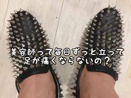 【あるある】美容師さんって朝から晩まで1日立ちっぱなしで足が痛くならないの?