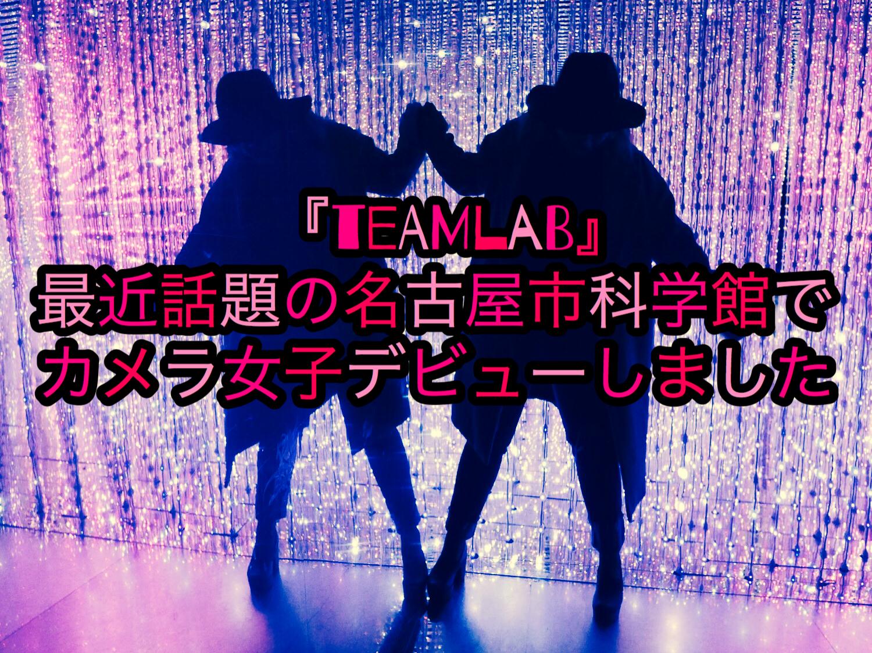 『Teamlab』最近流行りの名古屋市科学館でカメラ女子になってきました😘