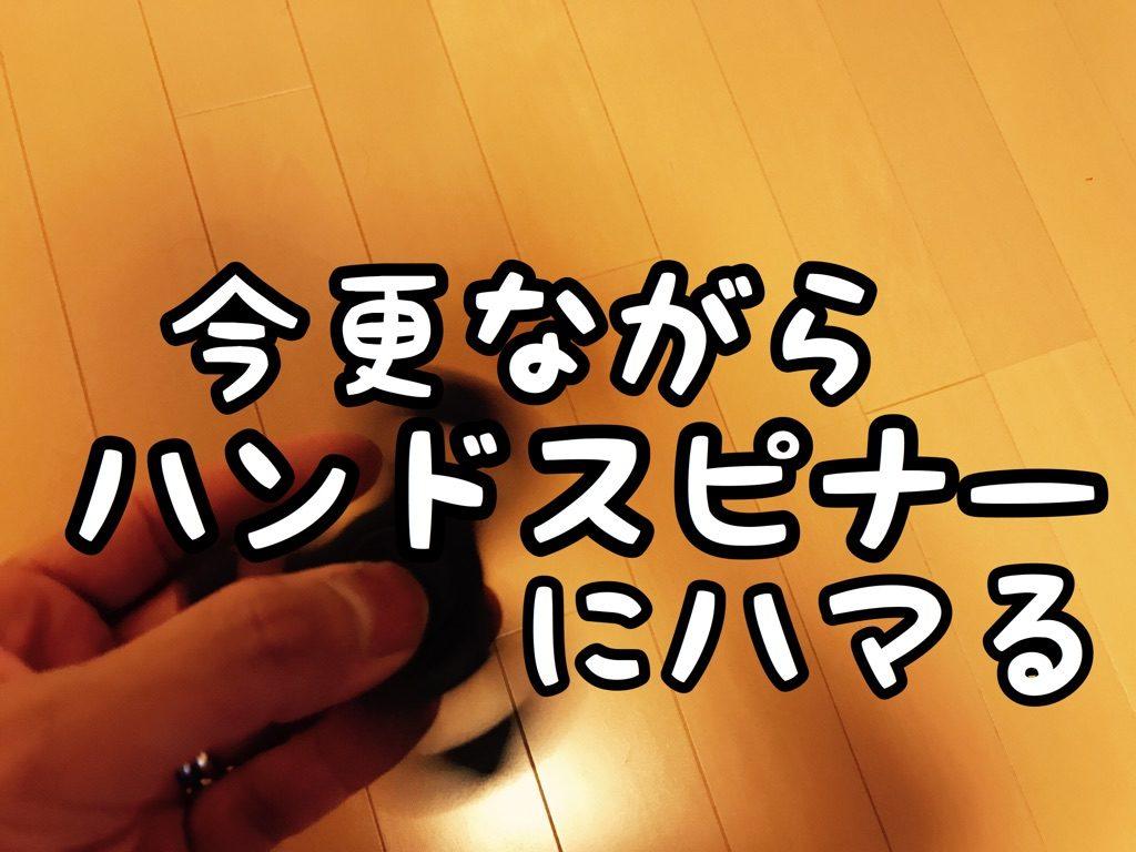 """【マイブーム】テンチョー今更ながら """"ハンドスピナー"""" に夢中になる"""