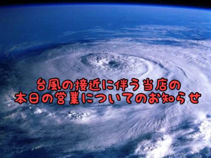 【大切なお知らせ】台風の接近に伴う本日の営業について