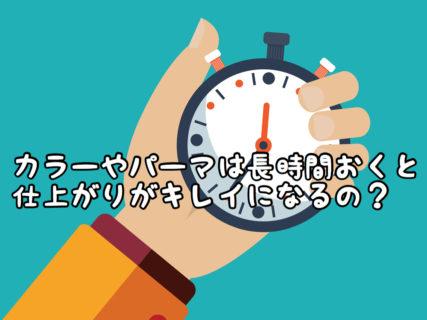 【施術】ヘアカラーやパーマは時間を置けばそれだけキレイに仕上がるの?