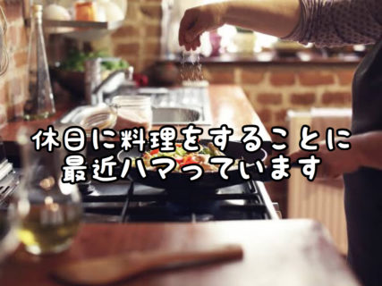 【マイブーム】休みの日に外食を控え手料理を作ることにハマっています