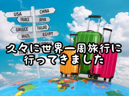 【ひさびさ】子どもの頃ぶりに世界一周旅行に行ってきました