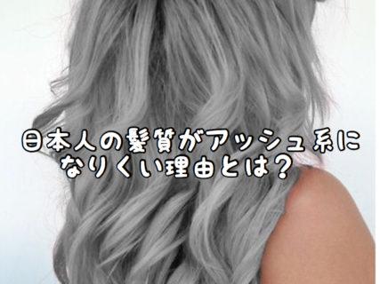 【ヘアカラー】日本人の髪の毛ってどうして「アッシュ系」になりにくいの?