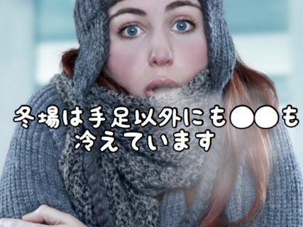 【メンテナンス】寒い冬場は手足だけではなく●●も冷えているのを知っていますか?