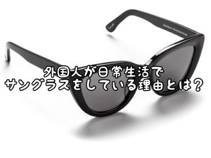 【疑問】外国人が日常的にサングラスをかけている理由とは?