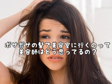 【ヘアスタイル】ボサボサの頭で美容室に来るお客さんを美容師はどう思ってるの?