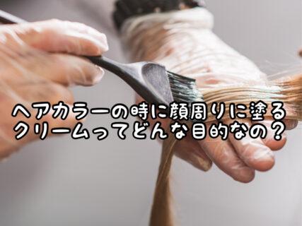 【疑問】ヘアカラーの時に顔周り塗るクリーム。一体どんな意味があるの?