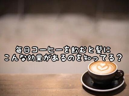 【真実?】コーヒーを毎日飲む習慣をつけると増毛効果があるってホント!?
