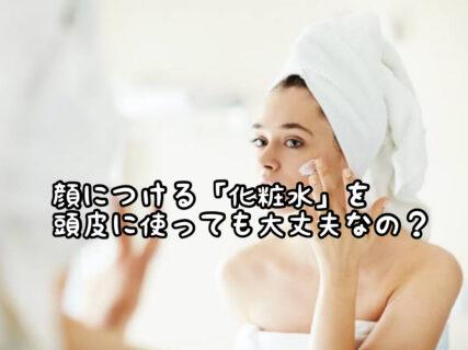 """【頭皮ケア】顔につける""""化粧水""""を頭皮につけても保湿効果はあるの?"""