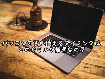 【検討】パソコンの買い替え時ってどのぐらいのスパンが普通なの?