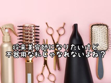 【努力】手先が不器用な人でも美容師になれるものなの?